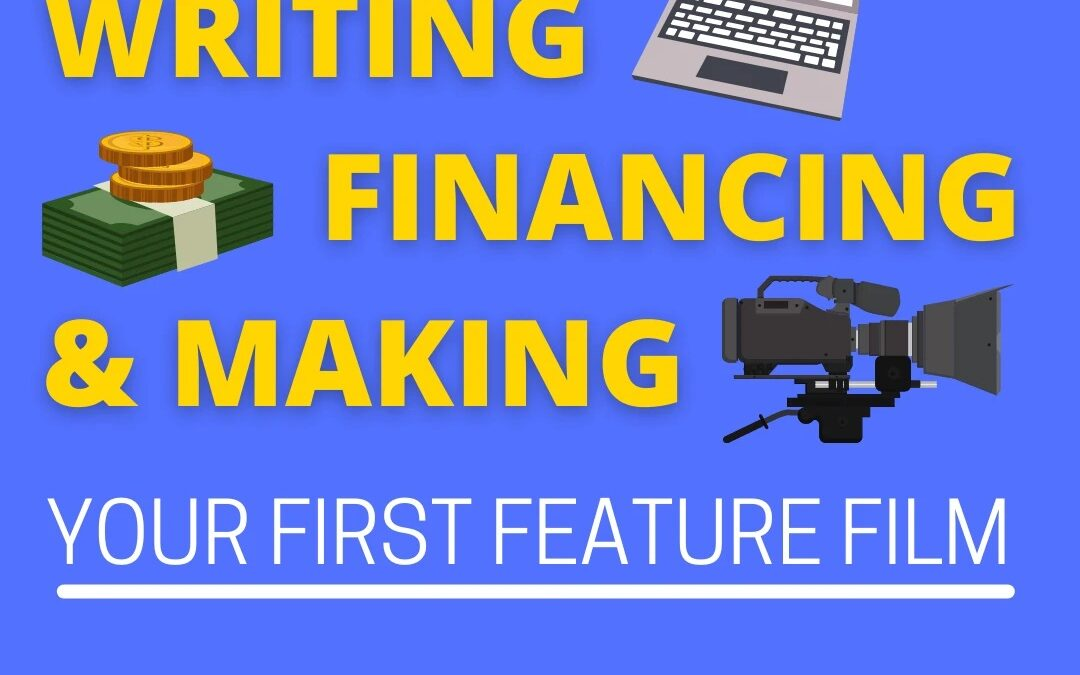 Writing, Financing & Making Your First Feature